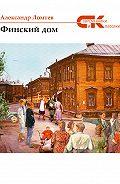 Александр Ломтев - Финский дом (сборник)