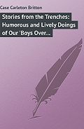 Carleton Case - Stories from the Trenches: Humorous and Lively Doings of Our 'Boys Over There'