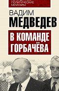 Вадим Медведев -В команде Горбачева
