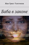 Жан Гросс-Толстиков -Баба в законе