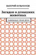 Валерий Васильевич Кузьминов -Загадки о домашних животных. Развивающее чтение детям