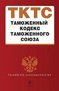 Коллектив Авторов -Таможенный кодекс таможенного союза