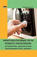 Андрей Кашкаров - Микроволновые печи нового поколения. Устройство, диагностика неисправностей, ремонт