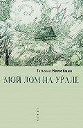 Татьяна Нелюбина - Мой дом на Урале
