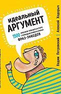 Алексей Ходорыч -Идеальный аргумент. 1500 способов победить в споре с помощью универсальных фраз-энкодов