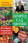 Галина Кизима -Огород, сад, цветник. Все секреты плодородия в одной книге