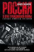 Армен Гаспарян -Россия в огне Гражданской войны: подлинная история самой страшной братоубийственной войны
