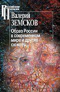 Валерий Земсков -Образ России в современном мире и другие сюжеты