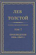 Лев Толстой - Полное собрание сочинений. Том 7. Произведения 1856–1869 гг.