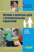 Коллектив авторов -Обучение и воспитание детей с интеллектуальными нарушениями