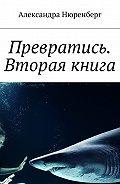 Александра Нюренберг -Превратись. Вторая книга