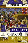 Наталия Басовская -Все герои мировой истории
