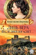 Анастасия Акулова -Лишь вера последней погаснет…