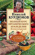 Николай Курдюмов - Полный курс органического земледелия. Безопасный урожай