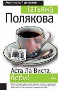 Татьяна Викторовна Полякова -Аста ла виста, беби!