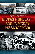 Сергей Переслегин - Вторая Мировая – война между реальностями