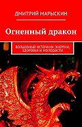 Дмитрий Марыскин - Огненный дракон. Волшебный источник энергии, здоровья и молодости