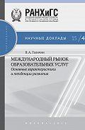 Виктор Александрович Галичин -Международный рынок образовательных услуг: основные характеристики и тенденции развития