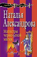 Наталья Александрова - Магистры черно-белой магии