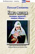 Наталья Ивановна Степанова -Книга матери. Заговоры, приметы, поверья, обереги