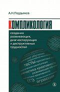 Александр Поддьяков -Компликология. Создание развивающих, диагностирующих и деструктивных трудностей