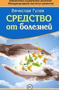 Вячеслав Гусев -Средство от болезней