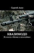 Сергей Аксу - Квазимодо. Изкниги «Щенки ипсы войны»