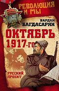 В. Э. Багдасарян - Октябрь 1917-го. Русский проект