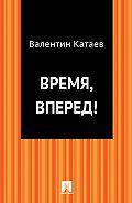 Валентин Катаев -Время, вперед!