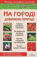 Борис Бублик -На городі довіряємо природі. Чудовий результат без клопоту й витрат!