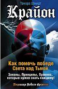 Тамара Шмидт -Крайон. Как помочь победе Света над Тьмой. Законы, Принципы, Правила, которые нужно знать каждому!