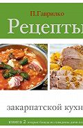 Петр Гаврилко -Рецепты закарпатской кухни. Книга 2