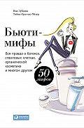 Яна Зубцова -Бьюти-мифы. Вся правда о ботоксе, стволовых клетках, органической косметике и многом другом