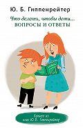 Юлия Гиппенрейтер - Что делать, чтобы дети… Вопросы и ответы