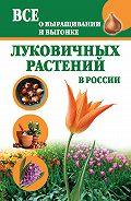 Татьяна Литвинова -Все о выращивании и выгонке луковичных растений в России