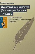 Елена Арсеньева -Фуриозная эмансипантка (Аполлинария Суслова – Федор Достоевский)