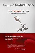 Андрей Максимов -Так любят люди