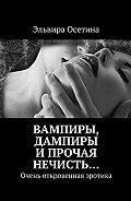 Эльвира Осетина -Вампиры, дампиры ипрочая нечисть… Очень откровенная эротика