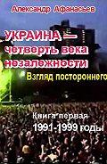 Александр Афанасьев -Украина – четверть века незалежности. Взгляд постороннего. Книга первая. 1991-1999 годы