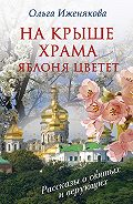 Ольга Иженякова -На крыше храма яблоня цветет (сборник)