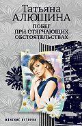 Татьяна Алюшина -Побег при отягчающих обстоятельствах