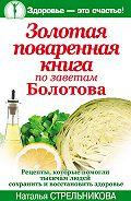 Наталья Стрельникова -Золотая поваренная книга по заветам Болотова