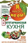 Иоланта Прокопенко -Я никого не ем! Вегетарианская кухня. Советы, правила, рецепты. 300 рецептов для тех, кто держит пост