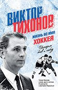 Дмитрий Федоров - Виктор Тихонов. Жизнь во имя хоккея