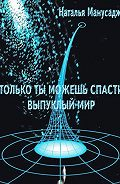 Наталья Манусаджян -Только ты можешь спасти Выпуклый мир
