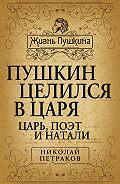 Николай Петраков - Пушкин целился в царя. Царь, поэт и Натали