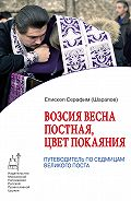 Епископ Серафим (Шарапов) -Возсия весна постная, цвет покаяния. Путеводитель по седмицам Великого поста