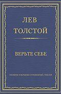 Лев Толстой - Полное собрание сочинений. Том 37. Произведения 1906–1910 гг. Верьте себе