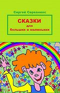 Сергей Серванкос -Сказки для больших и маленьких