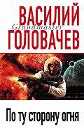 Василий Головачев - По ту сторону огня